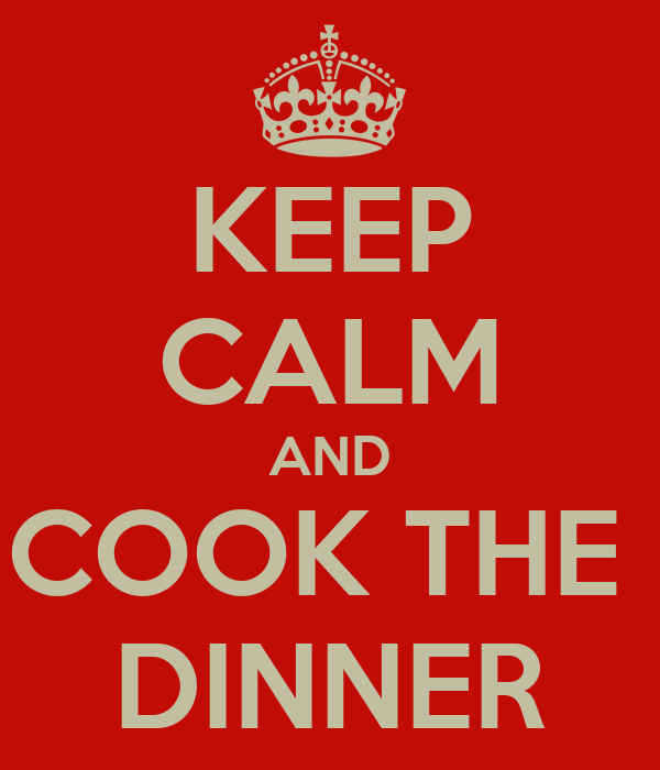 KEEP CALM AND COOK THE  DINNER