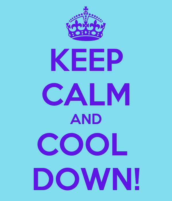KEEP CALM AND COOL  DOWN!