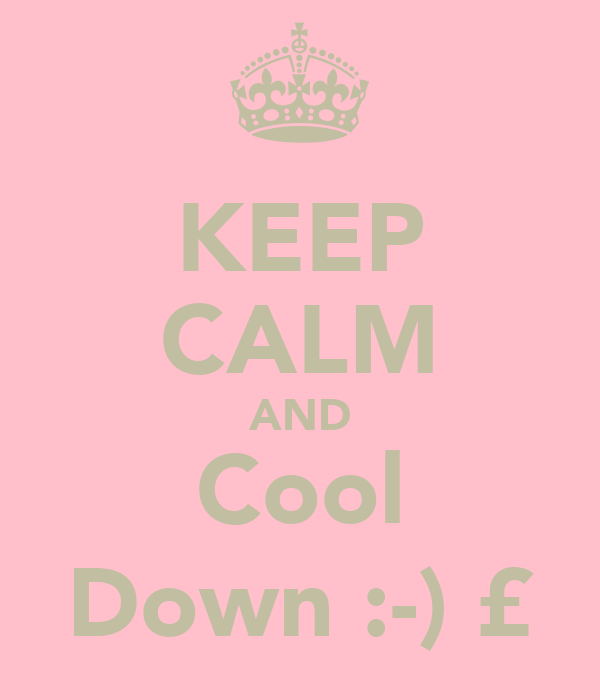 KEEP CALM AND Cool Down :-) £