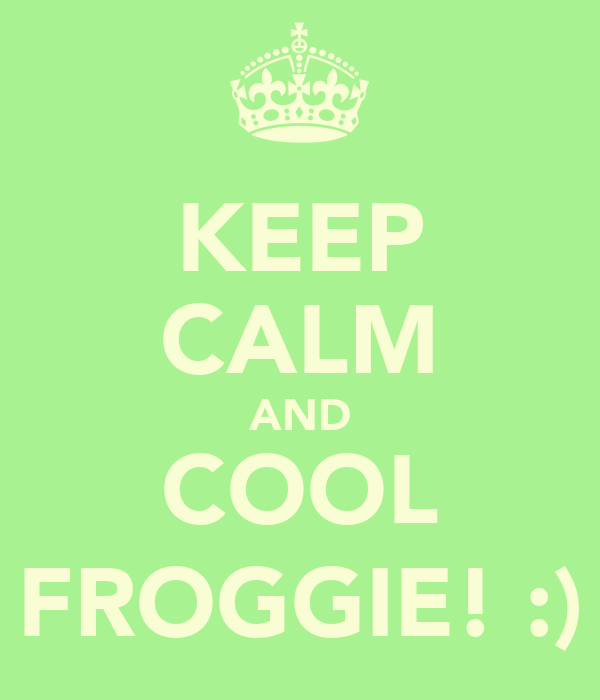KEEP CALM AND COOL FROGGIE! :)