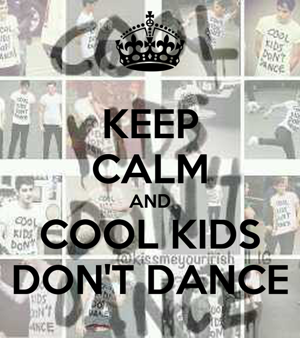 KEEP CALM AND COOL KIDS DON'T DANCE