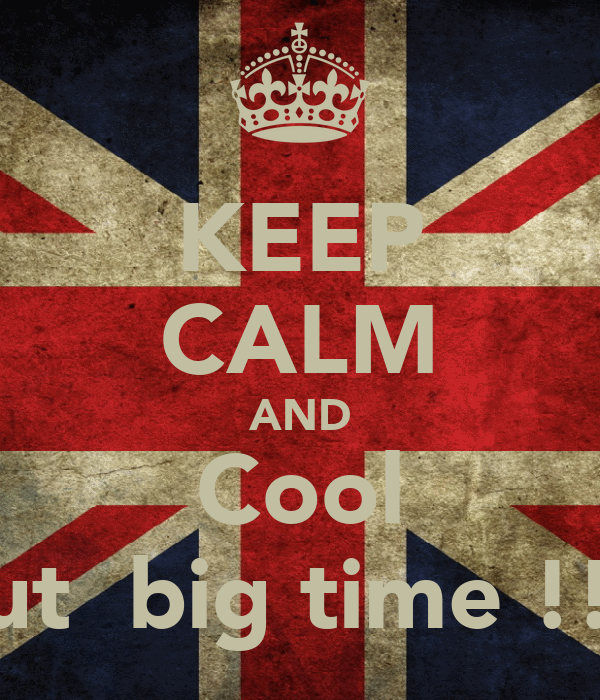 KEEP CALM AND Cool Out  big time !!!!