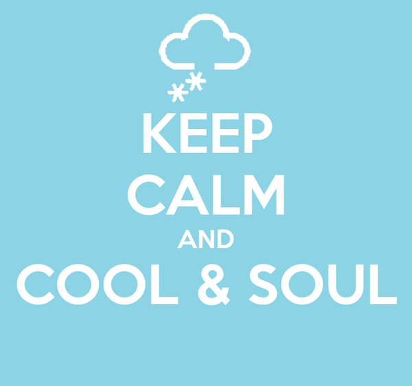 KEEP CALM AND COOL & SOUL