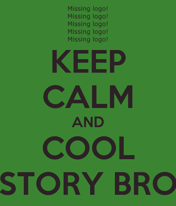KEEP CALM AND COOL STORY BRO