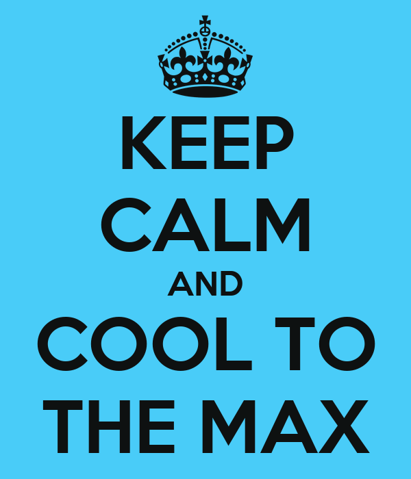 KEEP CALM AND COOL TO THE MAX