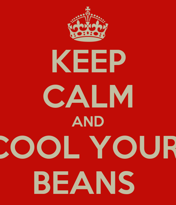 KEEP CALM AND COOL YOUR  BEANS