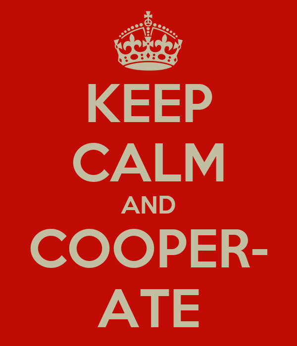 KEEP CALM AND COOPER- ATE