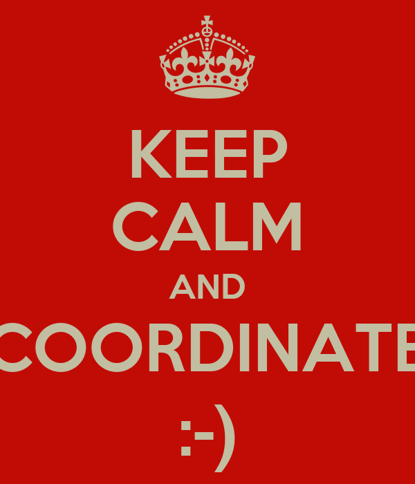 KEEP CALM AND COORDINATE :-)