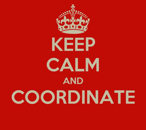 KEEP CALM AND COORDINATE