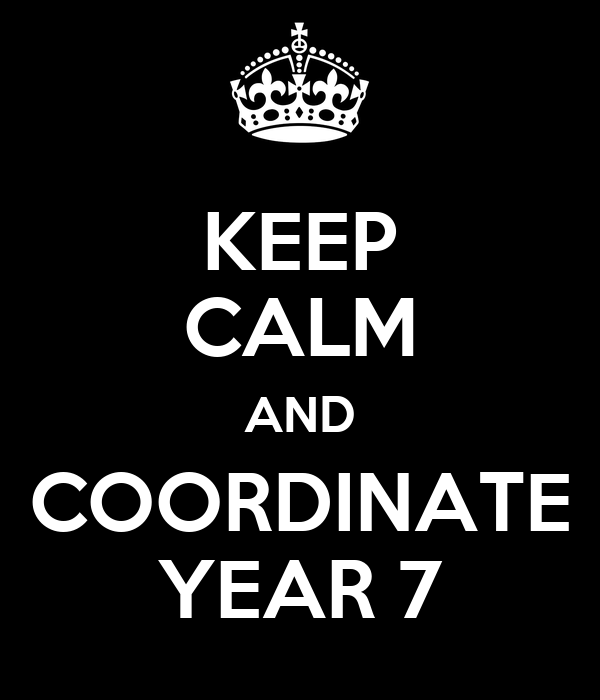 KEEP CALM AND COORDINATE YEAR 7