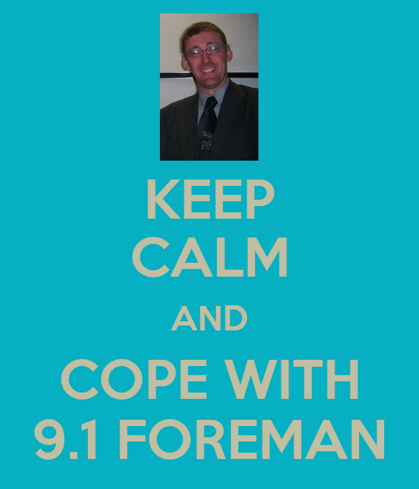 KEEP CALM AND COPE WITH 9.1 FOREMAN