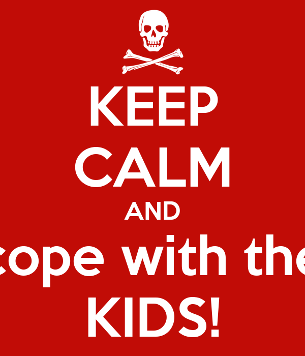 KEEP CALM AND cope with the KIDS!