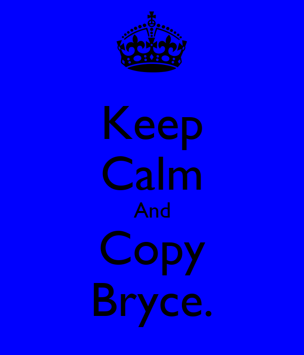 Keep Calm And Copy Bryce.
