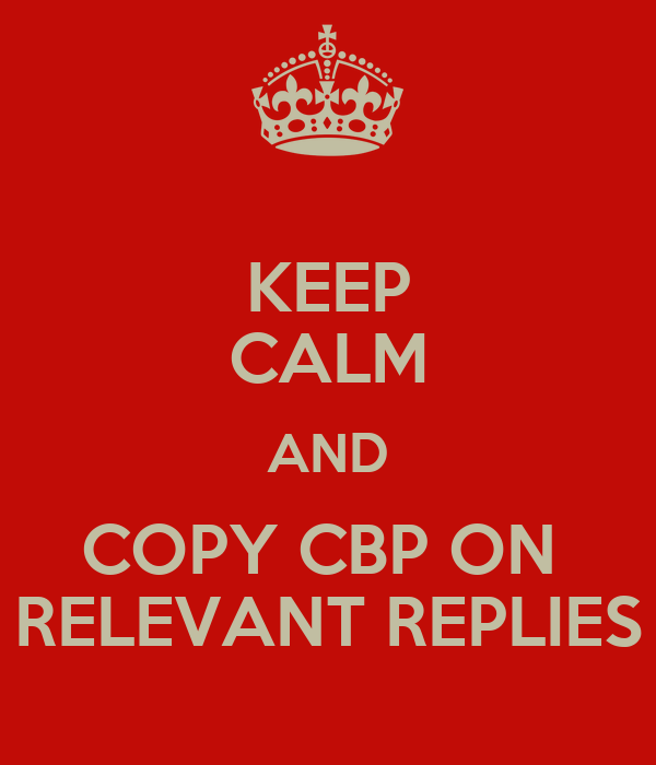 KEEP CALM AND COPY CBP ON  RELEVANT REPLIES