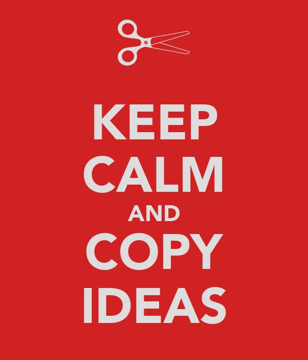 KEEP CALM AND COPY IDEAS
