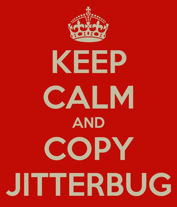 KEEP CALM AND COPY JITTERBUG