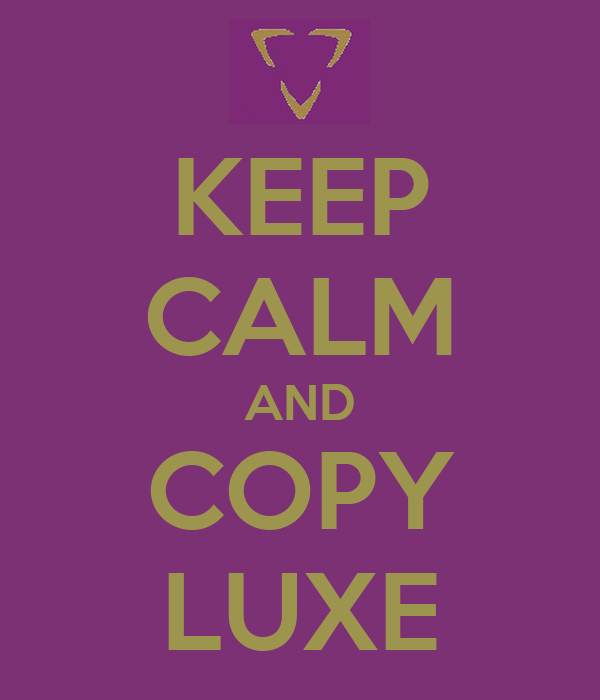 KEEP CALM AND COPY LUXE