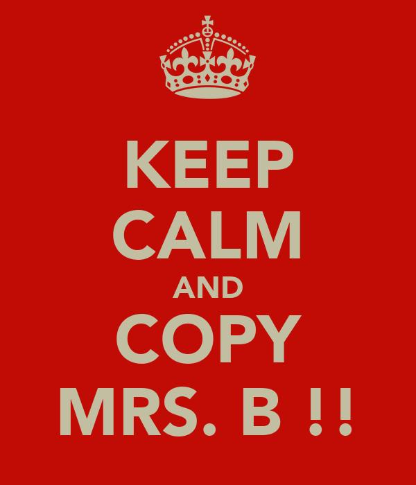 KEEP CALM AND COPY MRS. B !!