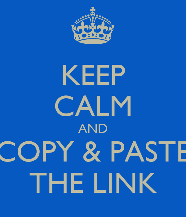 KEEP CALM AND COPY & PASTE THE LINK