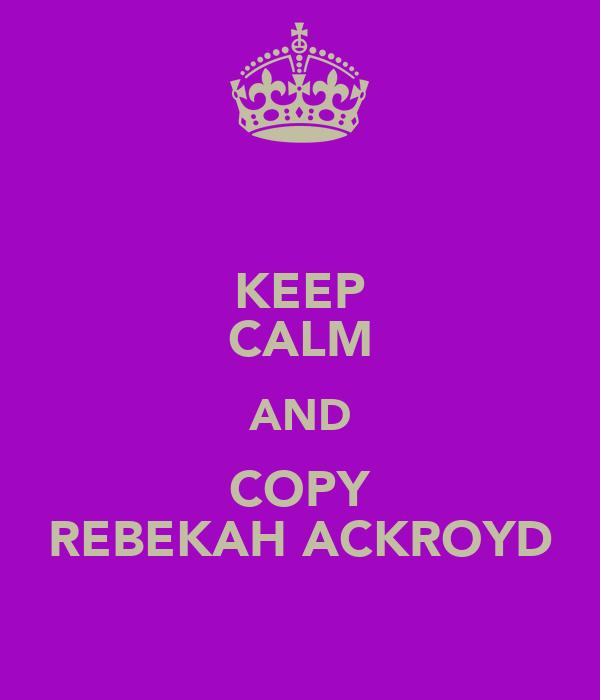 KEEP CALM AND COPY REBEKAH ACKROYD