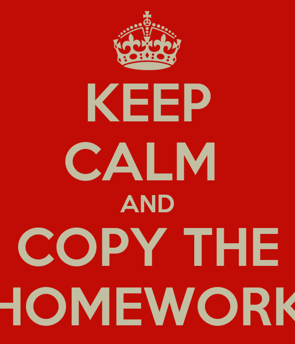 KEEP CALM  AND COPY THE HOMEWORK