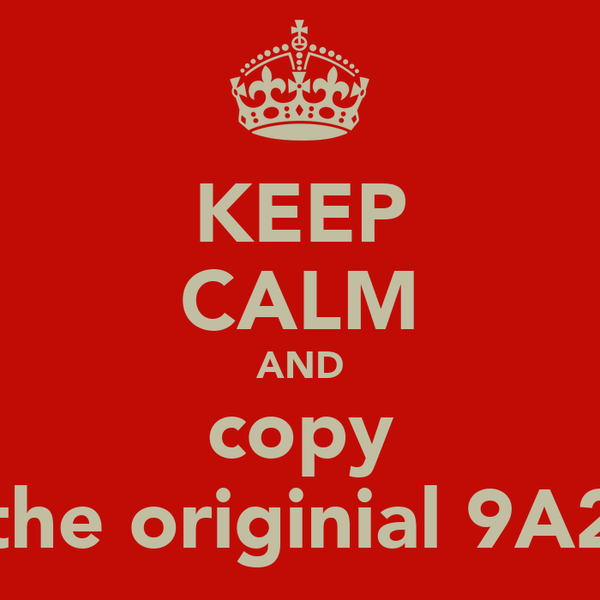 KEEP CALM AND copy the originial 9A2
