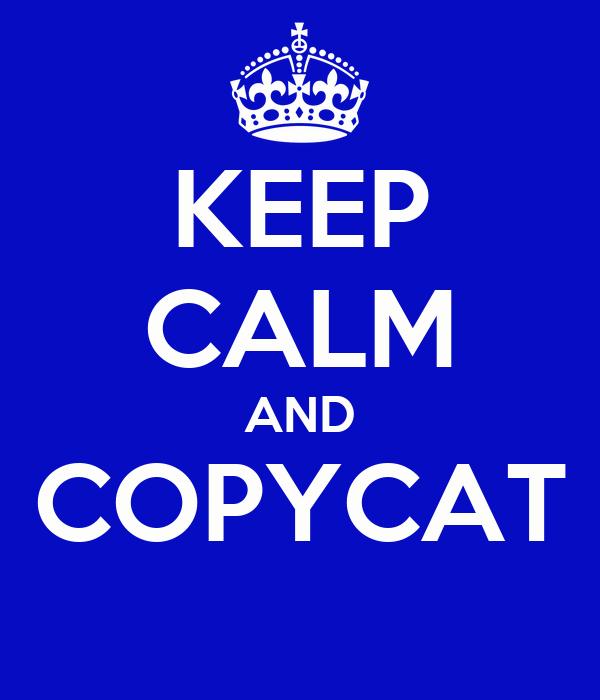 KEEP CALM AND COPYCAT