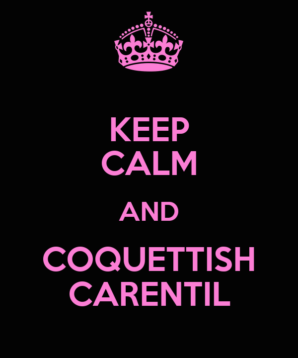 KEEP CALM AND COQUETTISH CARENTIL
