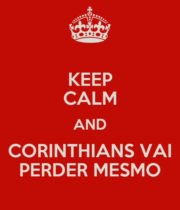 KEEP CALM AND CORINTHIANS VAI PERDER MESMO