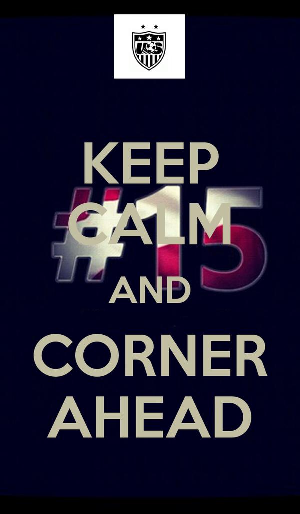 KEEP CALM AND CORNER AHEAD