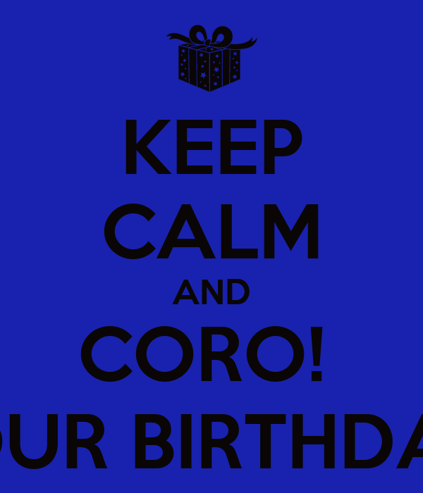 KEEP CALM AND CORO!  It's YOUR BIRTHDAY \O/.