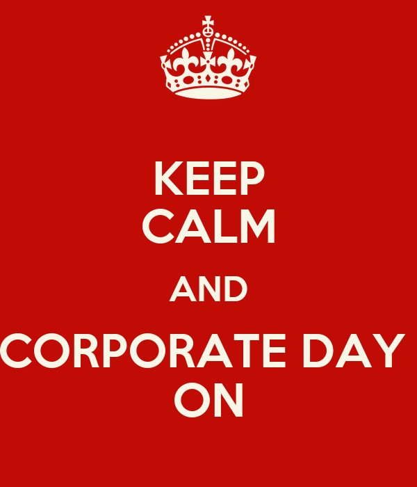 KEEP CALM AND CORPORATE DAY  ON