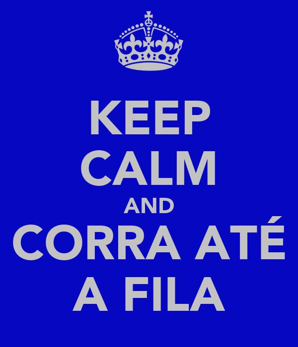 KEEP CALM AND CORRA ATÉ A FILA