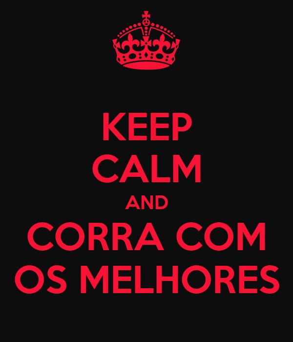 KEEP CALM AND CORRA COM OS MELHORES