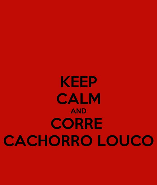 KEEP CALM AND CORRE  CACHORRO LOUCO