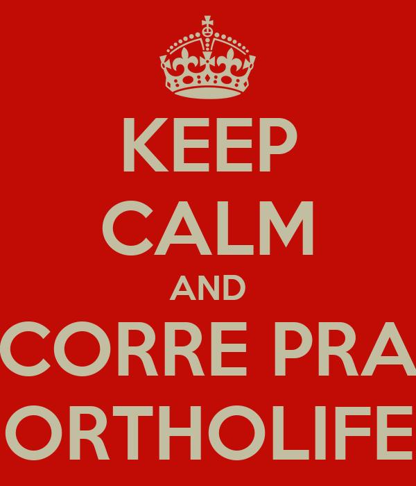 KEEP CALM AND CORRE PRA ORTHOLIFE