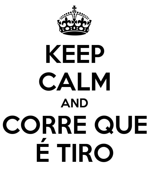 KEEP CALM AND CORRE QUE É TIRO