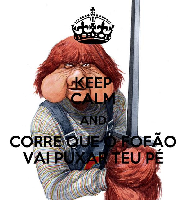KEEP CALM AND CORRE QUE O FOFÃO VAI PUXAR TEU PÉ