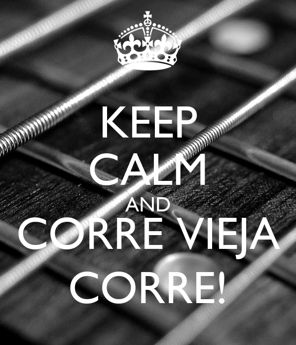 KEEP CALM AND CORRE VIEJA CORRE!
