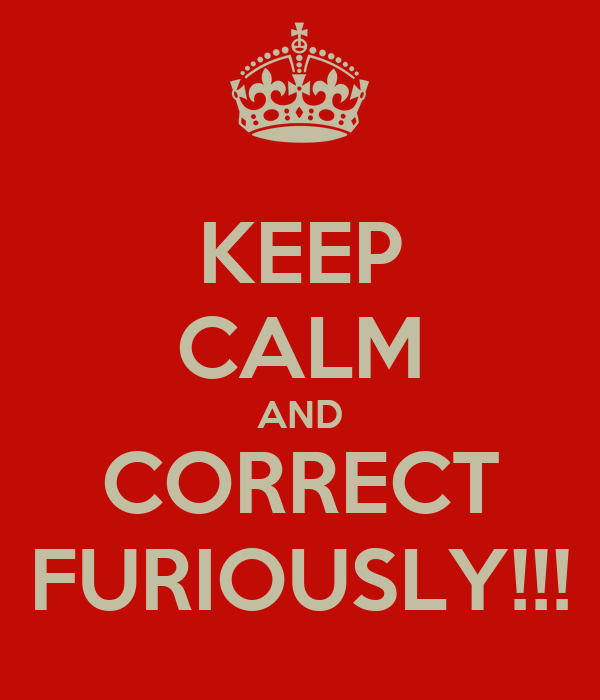 KEEP CALM AND CORRECT FURIOUSLY!!!