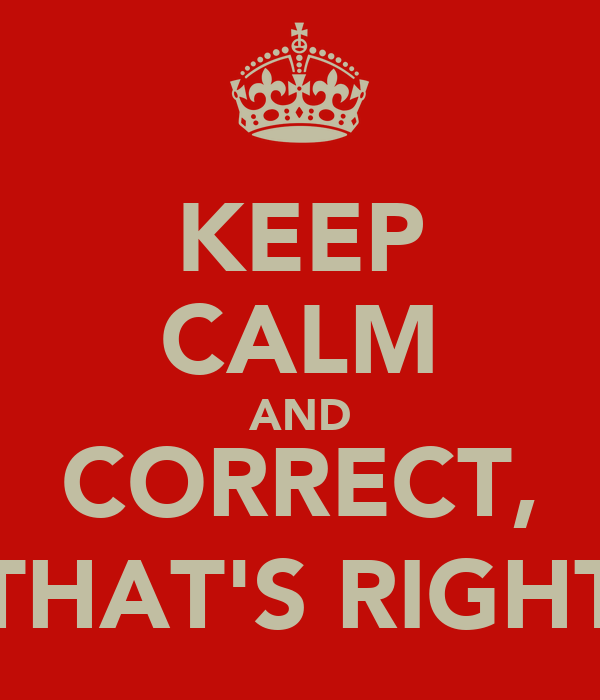 KEEP CALM AND CORRECT, THAT'S RIGHT