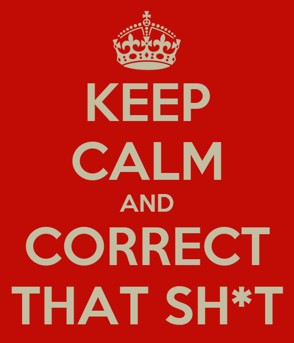 KEEP CALM AND CORRECT THAT SH*T