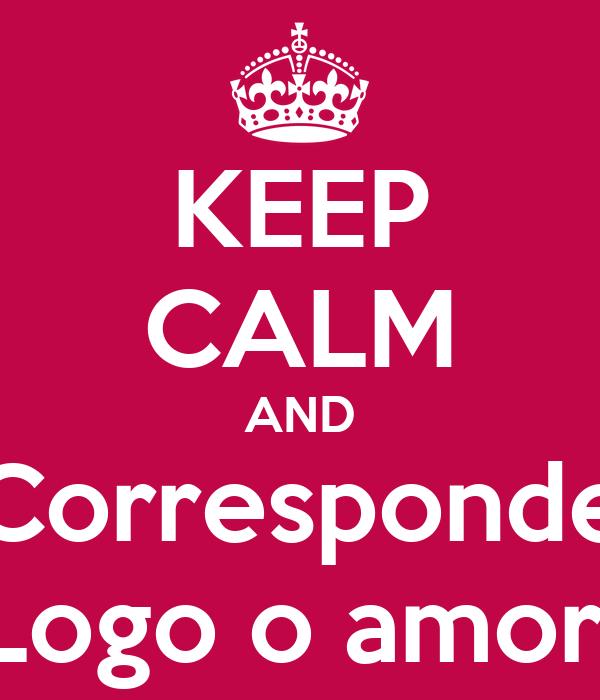 KEEP CALM AND Corresponde Logo o amor