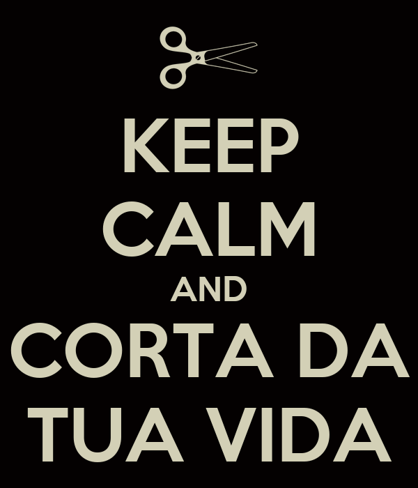 KEEP CALM AND CORTA DA TUA VIDA