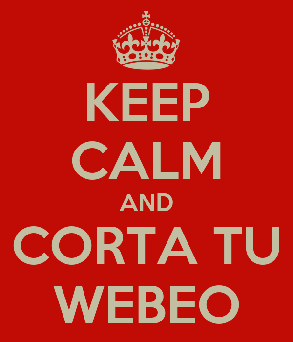 KEEP CALM AND CORTA TU WEBEO