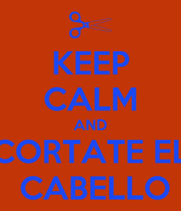 KEEP CALM AND CORTATE EL  CABELLO
