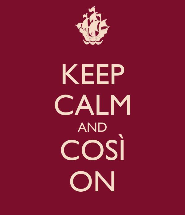 KEEP CALM AND COSÌ ON