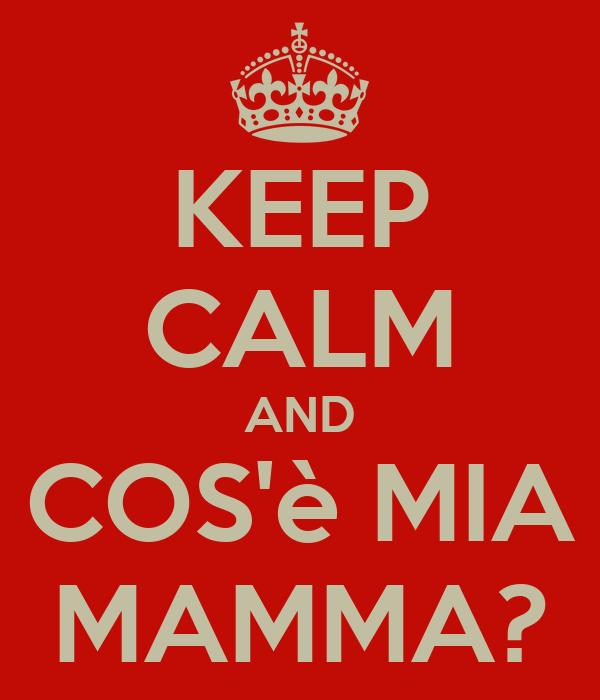 KEEP CALM AND COS'è MIA MAMMA?