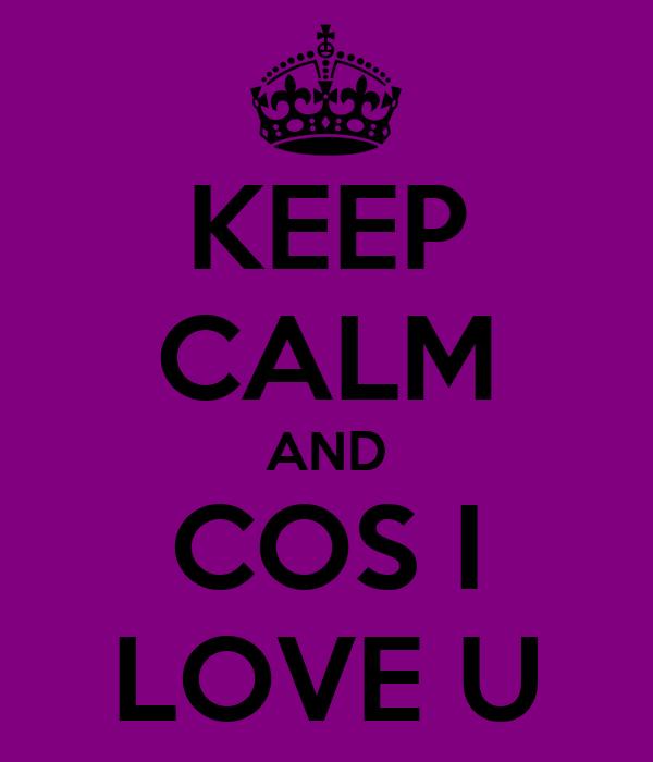 KEEP CALM AND COS I LOVE U