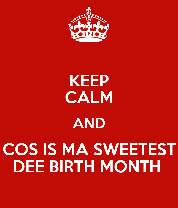 KEEP CALM AND COS IS MA SWEETEST DEE BIRTH MONTH